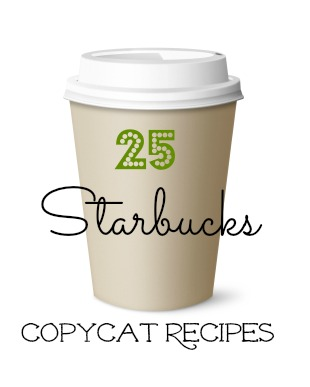 25 Starbucks Copycat Recipes 25 Starbucks Copy Cat Recipes