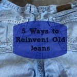 5 Ways to Reinvent Old Jeans