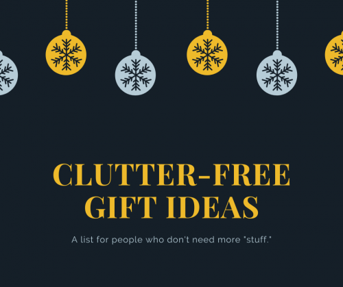 "If you are like me, you don't need any more ""stuff."" I have put together a list of clutter-free gift ideas that are great for the holidays, birthdays, anniversaries, any of the special days."