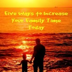 Five Ways to Increase Your Family Time Today