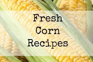 Using the Garden Veggies | Fresh Corn Recipes