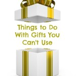 Things to Do With Gifts You Can't Use
